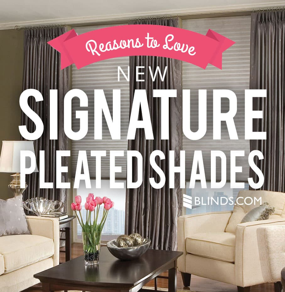 Signature Pleated Shades Reasons to Love NEW Signature Pleated Shades